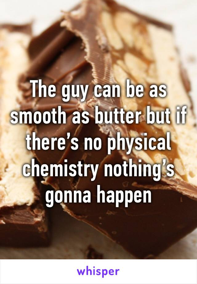 The guy can be as smooth as butter but if there's no physical chemistry nothing's gonna happen