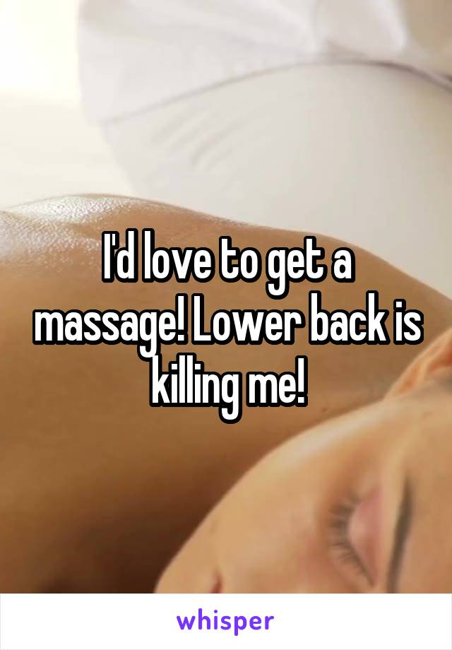 I'd love to get a massage! Lower back is killing me!