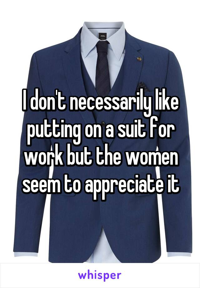 I don't necessarily like putting on a suit for work but the women seem to appreciate it