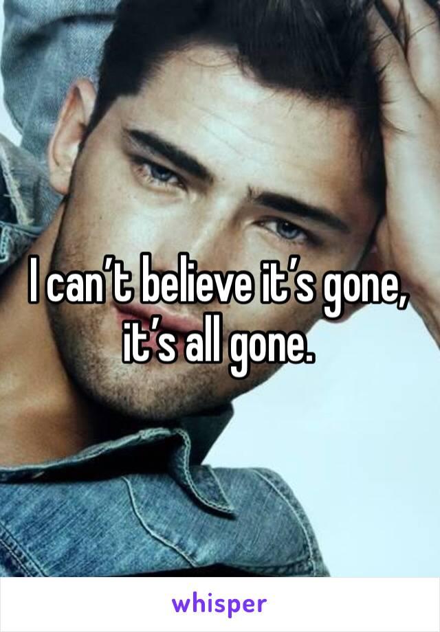 I can't believe it's gone, it's all gone.