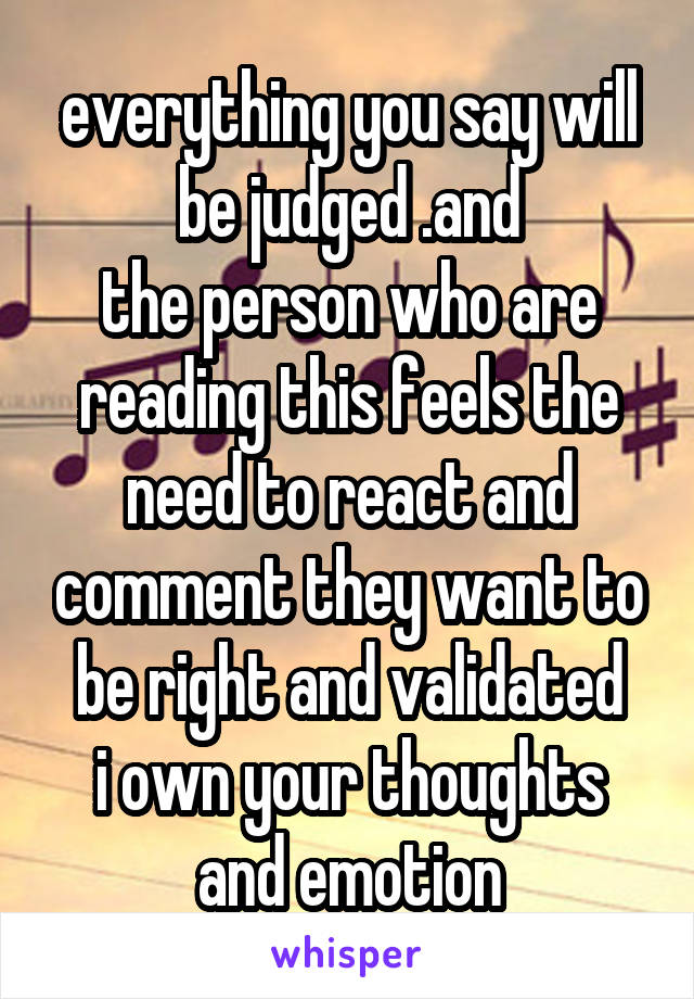everything you say will be judged .and the person who are reading this feels the need to react and comment they want to be right and validated i own your thoughts and emotion