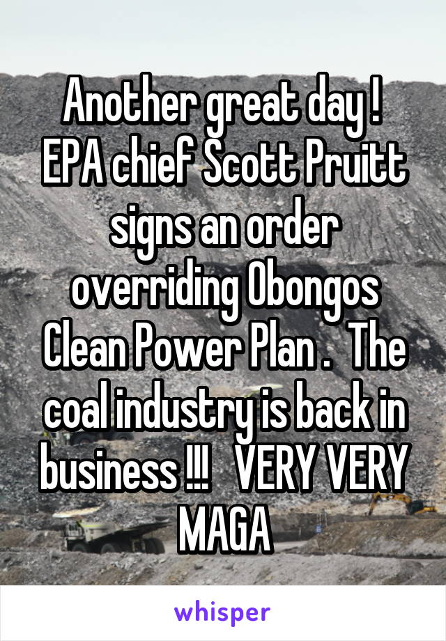 Another great day !  EPA chief Scott Pruitt signs an order overriding Obongos Clean Power Plan .  The coal industry is back in business !!!   VERY VERY MAGA