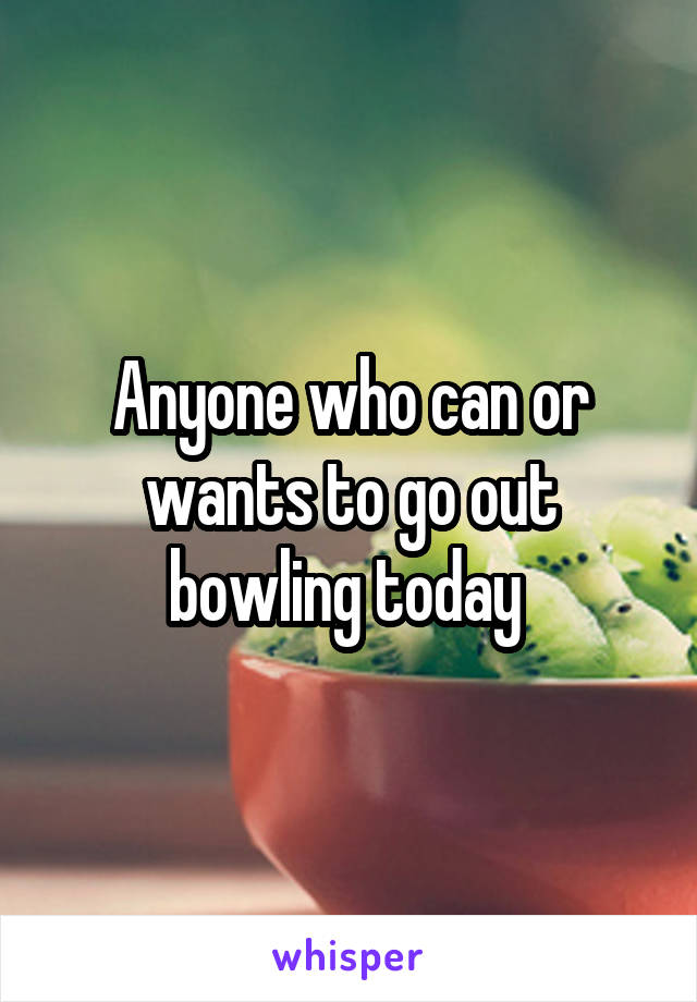 Anyone who can or wants to go out bowling today