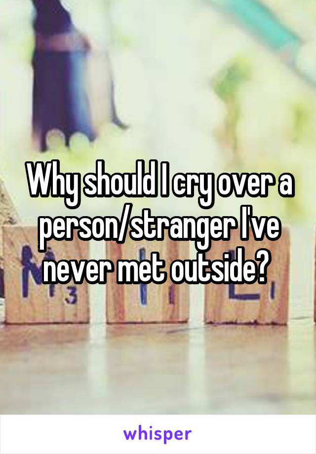 Why should I cry over a person/stranger I've never met outside?