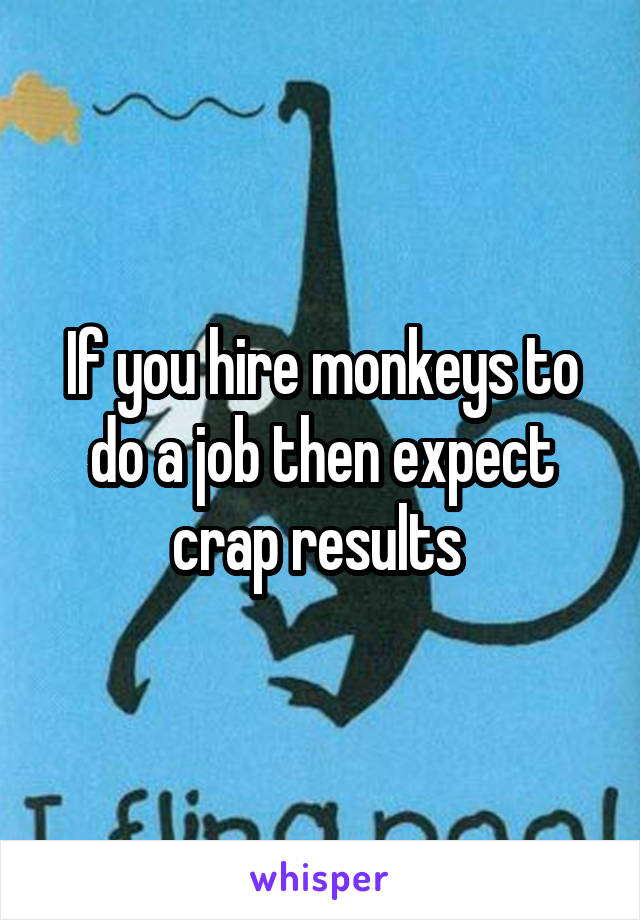 If you hire monkeys to do a job then expect crap results