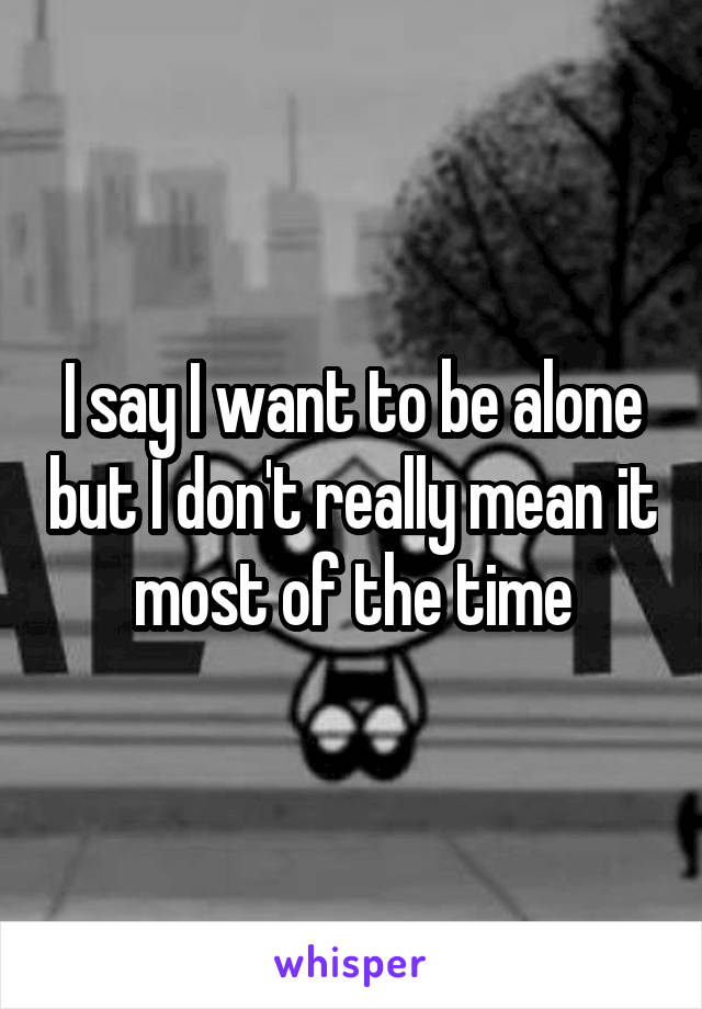 I say I want to be alone but I don't really mean it most of the time