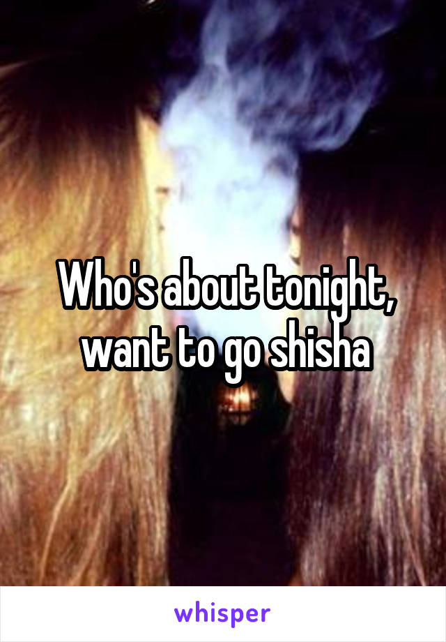 Who's about tonight, want to go shisha
