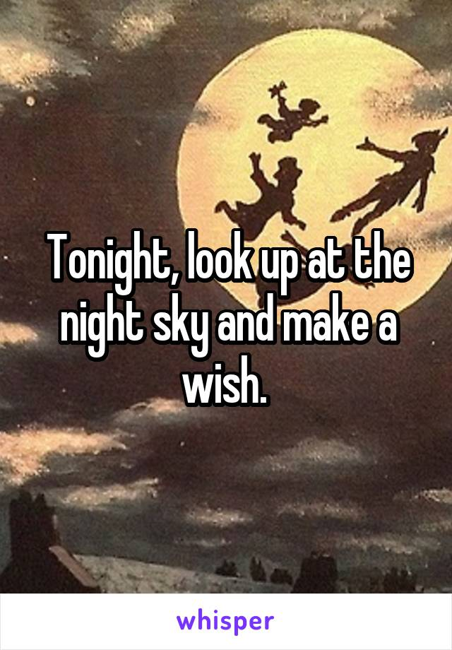 Tonight, look up at the night sky and make a wish.