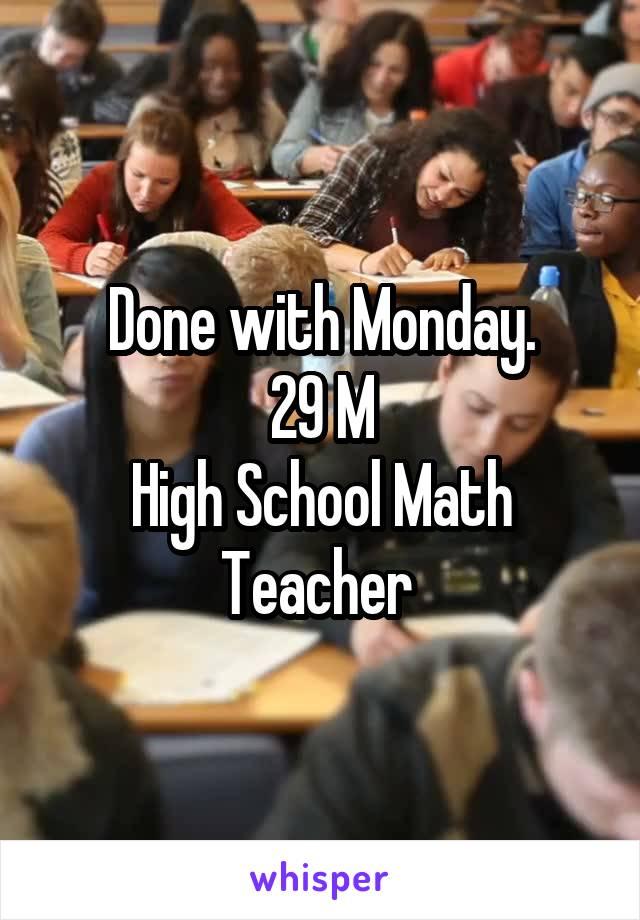 Done with Monday. 29 M High School Math Teacher