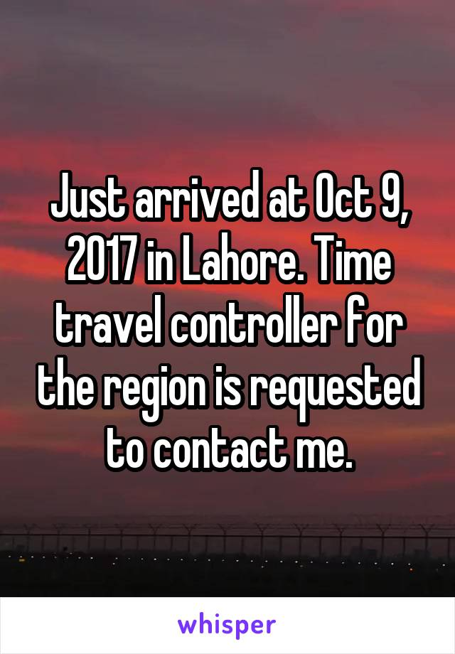 Just arrived at Oct 9, 2017 in Lahore. Time travel controller for the region is requested to contact me.