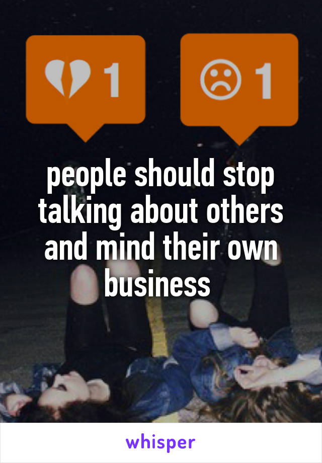 people should stop talking about others and mind their own business