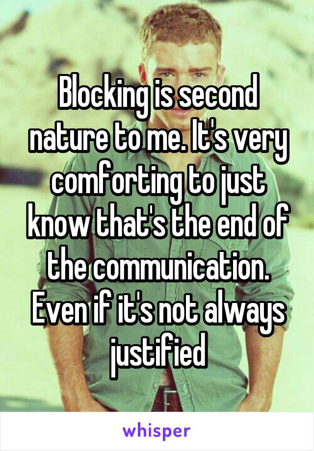 Blocking is second nature to me. It's very comforting to just know that's the end of the communication. Even if it's not always justified