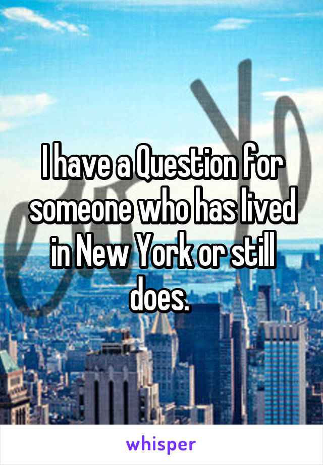 I have a Question for someone who has lived in New York or still does.