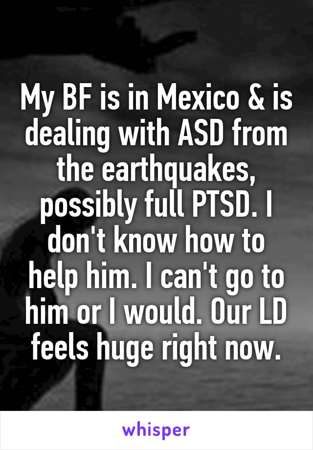 My BF is in Mexico & is dealing with ASD from the earthquakes, possibly full PTSD. I don't know how to help him. I can't go to him or I would. Our LD feels huge right now.