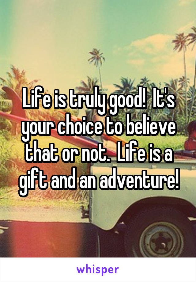 Life is truly good!  It's your choice to believe that or not.  Life is a gift and an adventure!