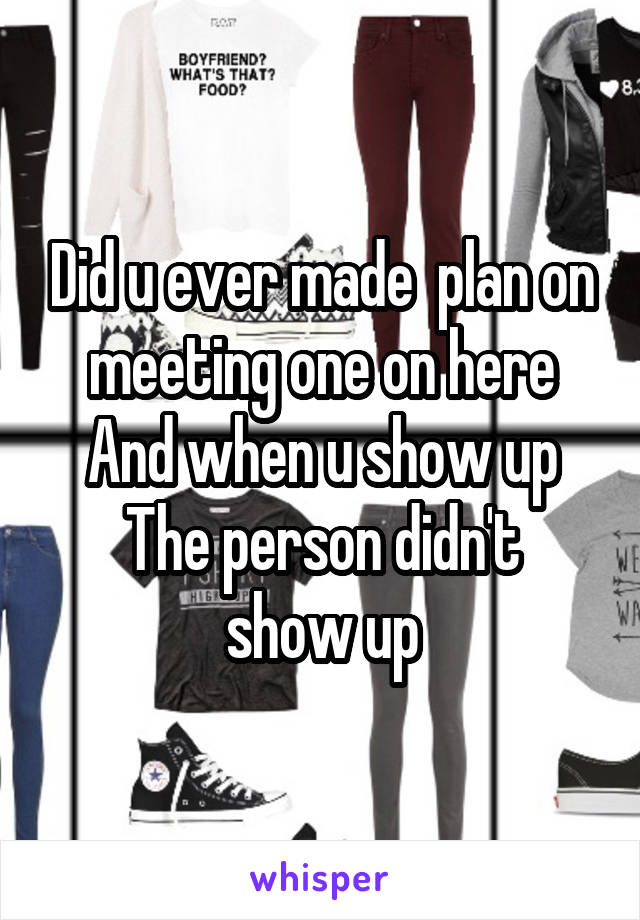 Did u ever made  plan on meeting one on here And when u show up The person didn't show up