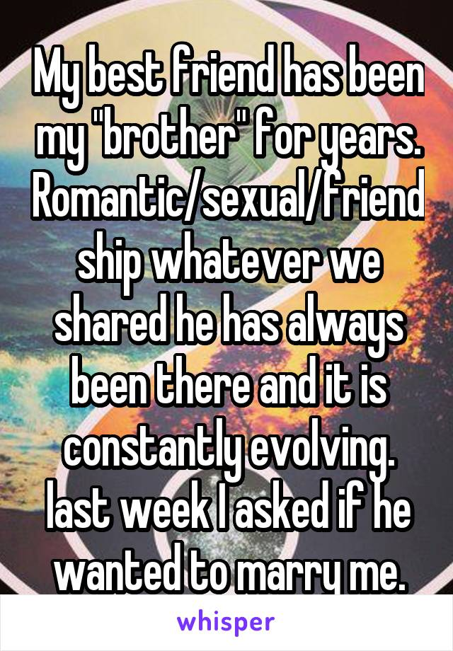 "My best friend has been my ""brother"" for years. Romantic/sexual/friendship whatever we shared he has always been there and it is constantly evolving. last week I asked if he wanted to marry me."