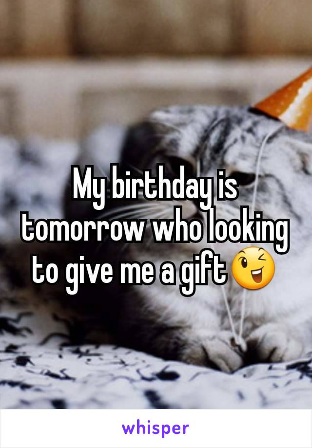 My birthday is tomorrow who looking to give me a gift😉