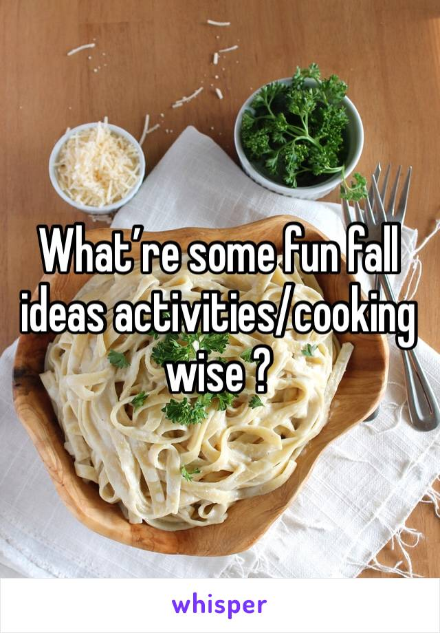 What're some fun fall ideas activities/cooking wise ?