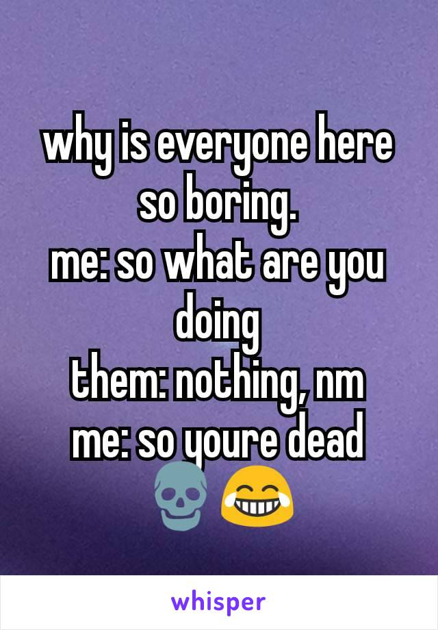 why is everyone here so boring. me: so what are you doing them: nothing, nm me: so youre dead 💀😂