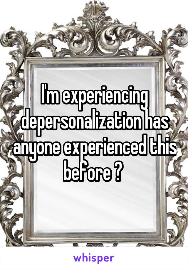 I'm experiencing depersonalization has anyone experienced this before ?