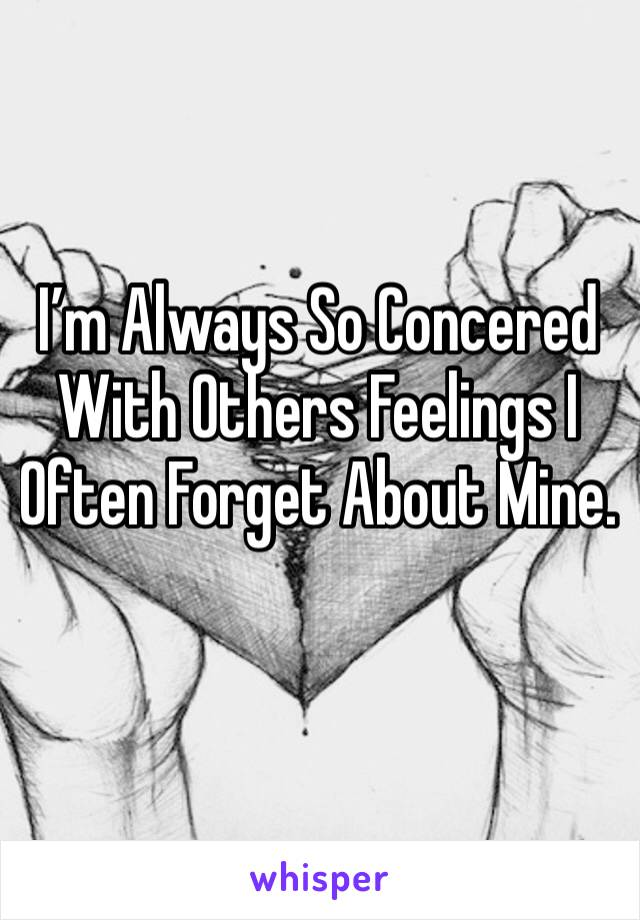 I'm Always So Concered With Others Feelings I Often Forget About Mine.