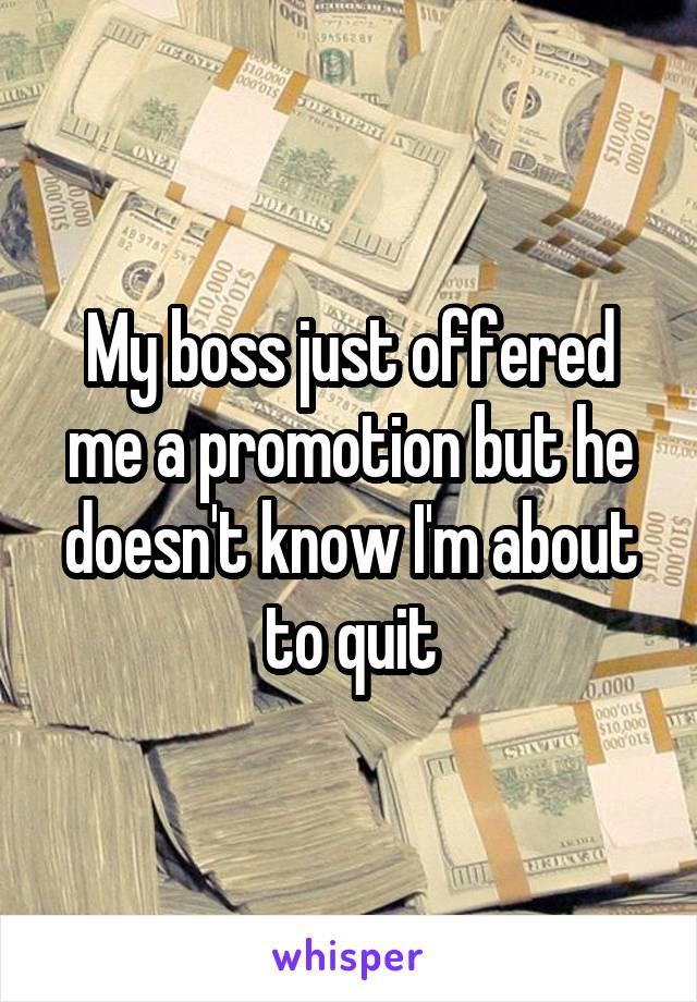 My boss just offered me a promotion but he doesn't know I'm about to quit