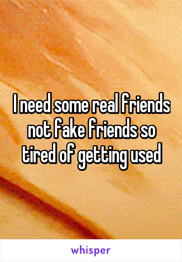 I need some real friends not fake friends so tired of getting used