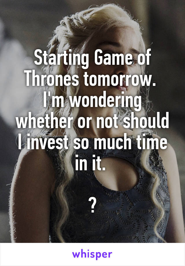 Starting Game of Thrones tomorrow.  I'm wondering whether or not should I invest so much time in it.   😑