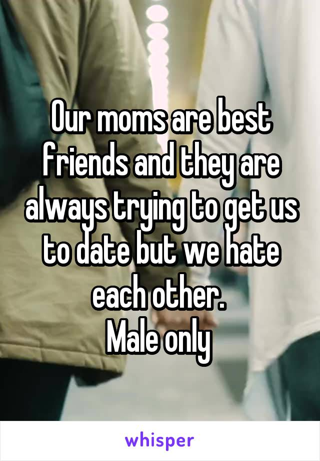 Our moms are best friends and they are always trying to get us to date but we hate each other.  Male only