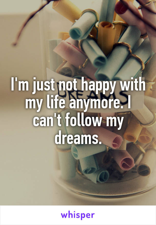 I'm just not happy with my life anymore. I can't follow my dreams.