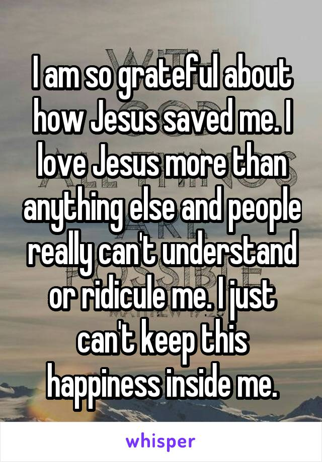 I am so grateful about how Jesus saved me. I love Jesus more than anything else and people really can't understand or ridicule me. I just can't keep this happiness inside me.