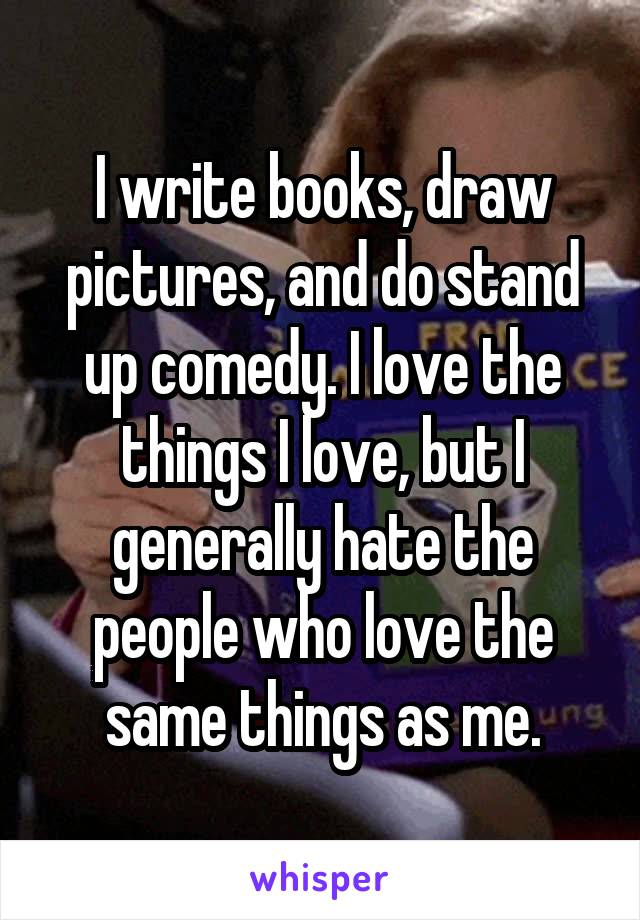 I write books, draw pictures, and do stand up comedy. I love the things I love, but I generally hate the people who love the same things as me.
