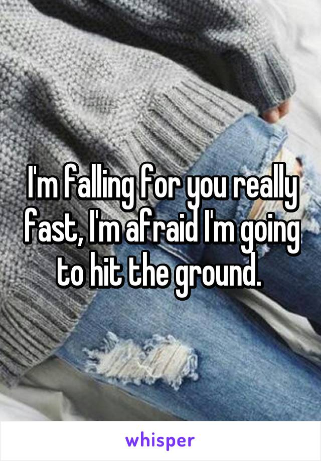 I'm falling for you really fast, I'm afraid I'm going to hit the ground.