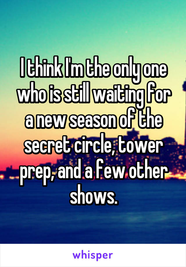 I think I'm the only one who is still waiting for a new season of the secret circle, tower prep, and a few other shows.