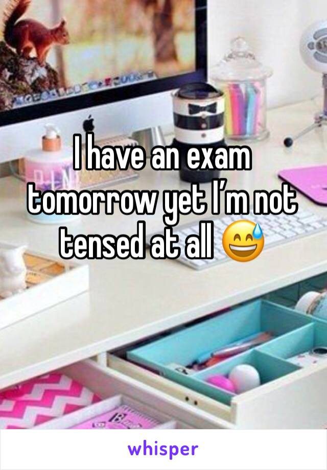 I have an exam tomorrow yet I'm not tensed at all 😅