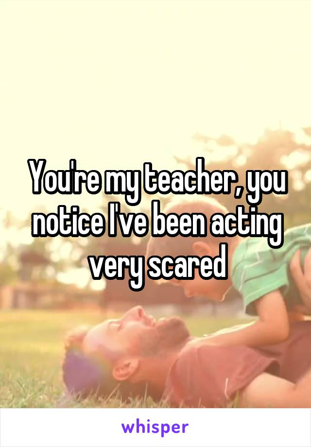 You're my teacher, you notice I've been acting very scared