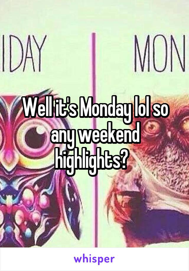 Well it's Monday lol so any weekend highlights?