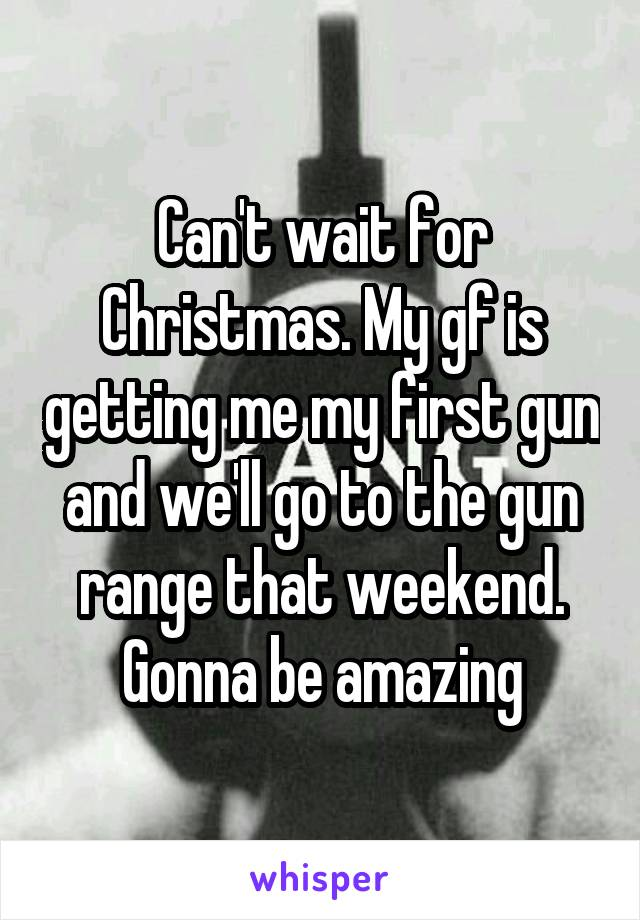 Can't wait for Christmas. My gf is getting me my first gun and we'll go to the gun range that weekend. Gonna be amazing