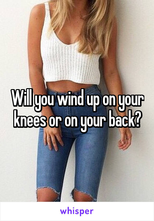 Will you wind up on your knees or on your back?
