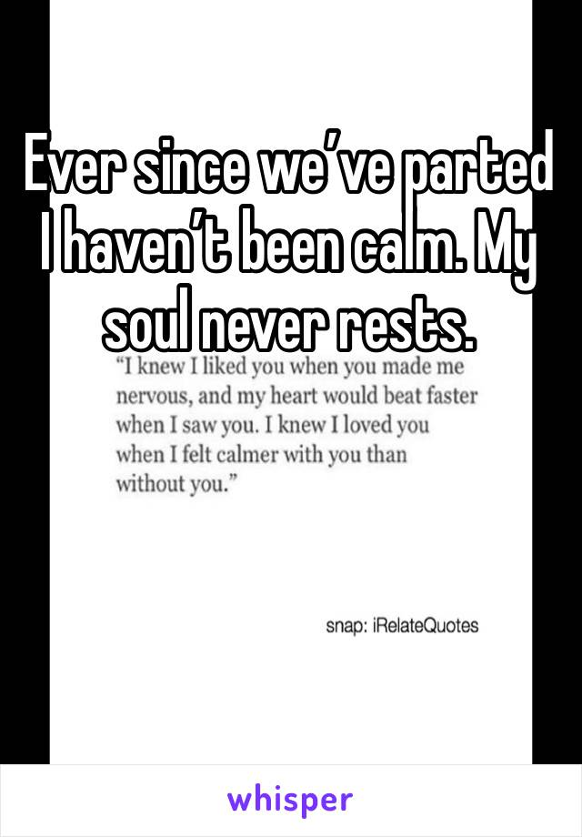 Ever since we've parted I haven't been calm. My soul never rests.