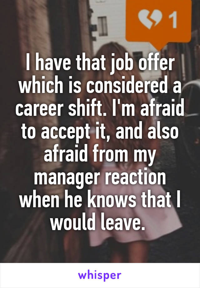 I have that job offer which is considered a career shift. I'm afraid to accept it, and also afraid from my manager reaction when he knows that I would leave.