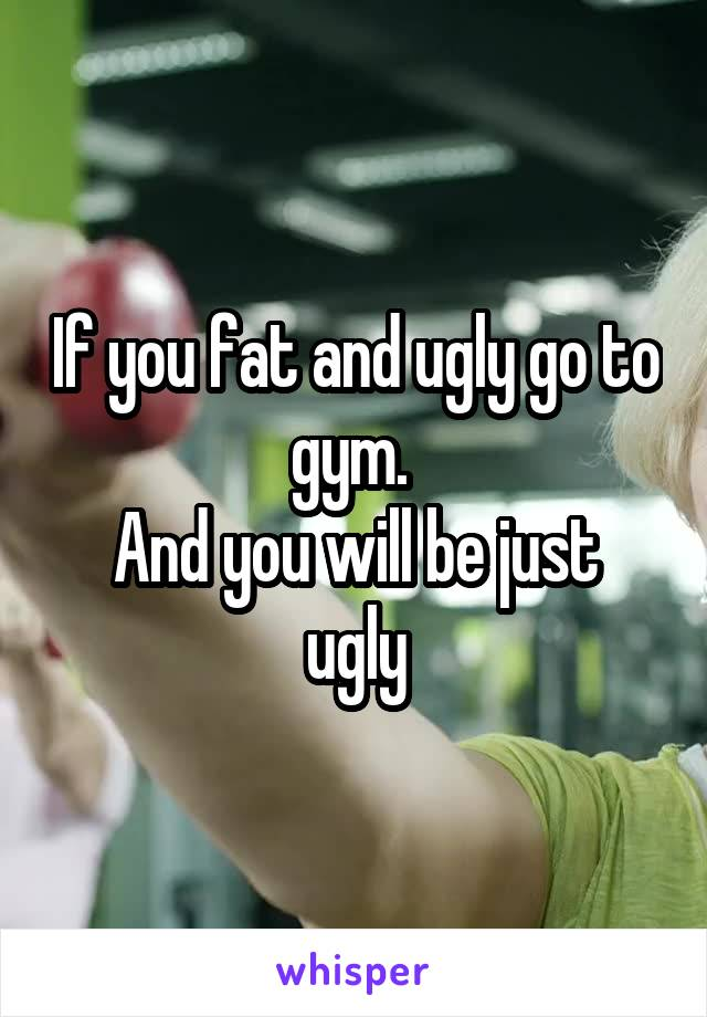 If you fat and ugly go to gym.  And you will be just ugly