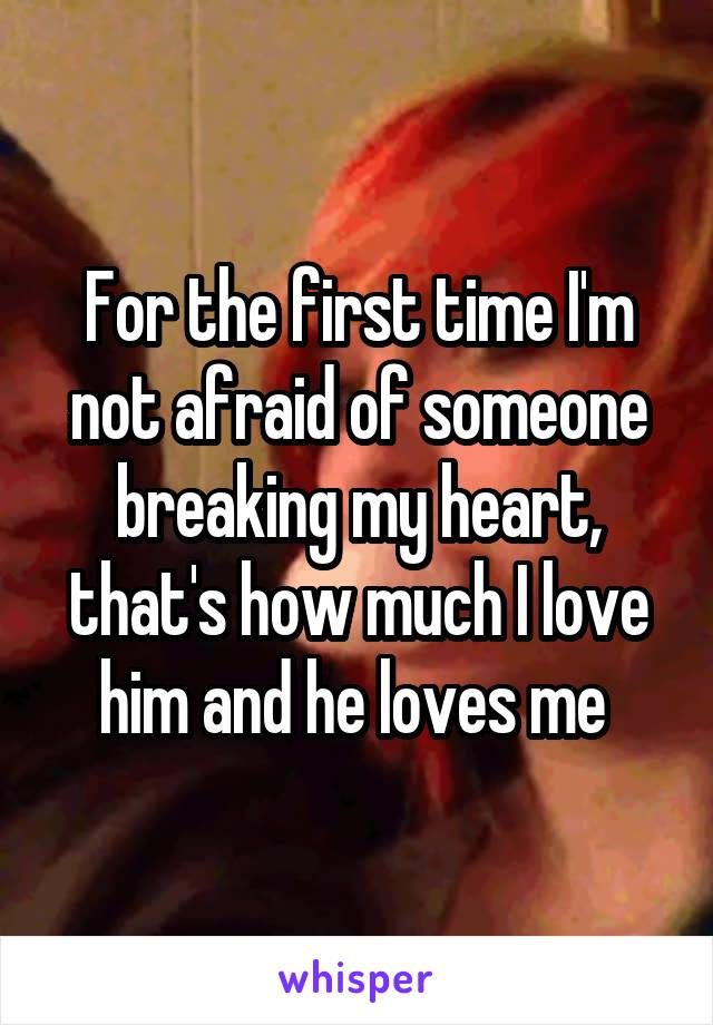 For the first time I'm not afraid of someone breaking my heart, that's how much I love him and he loves me