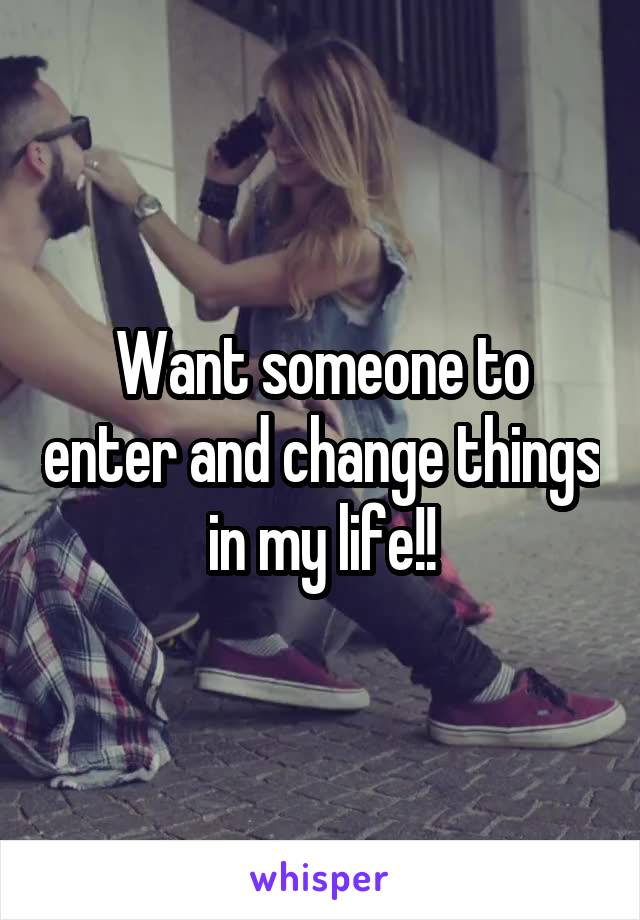 Want someone to enter and change things in my life!!