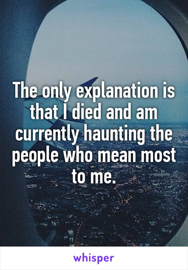 The only explanation is that I died and am currently haunting the people who mean most to me.