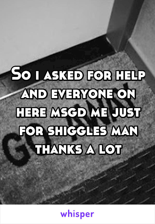 So i asked for help and everyone on here msgd me just for shiggles man thanks a lot