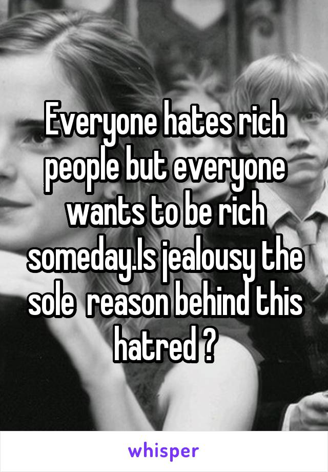 Everyone hates rich people but everyone wants to be rich someday.Is jealousy the sole  reason behind this hatred ?