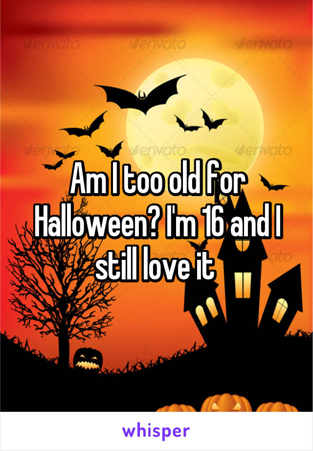 Am I too old for Halloween? I'm 16 and I still love it