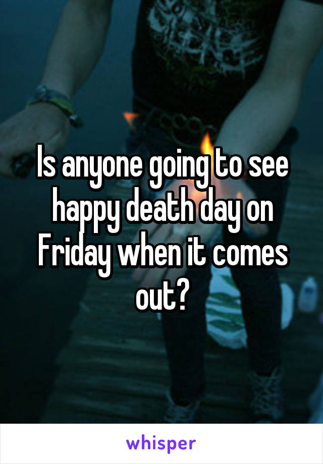 Is anyone going to see happy death day on Friday when it comes out?
